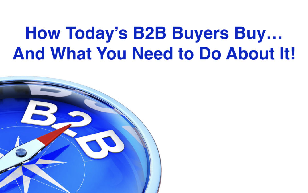 How Today's B2B Buyers Buy…And What You Need to Do About It!